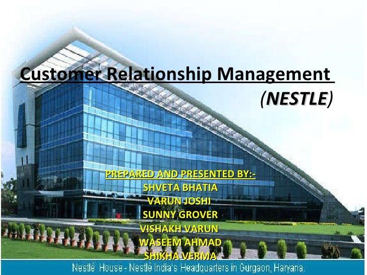 Customer Relationship Management     ( NESTLE ) PREPARED AND PRESENTED BY:- SHVETA BHATIA VARUN JOSHI  SUNNY GROVER VISHAK...