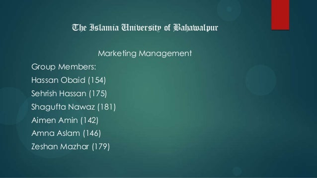 The Islamia University of BahawalpurMarketing ManagementGroup Members:Hassan Obaid (154)Sehrish Hassan (175)Shagufta Nawaz...