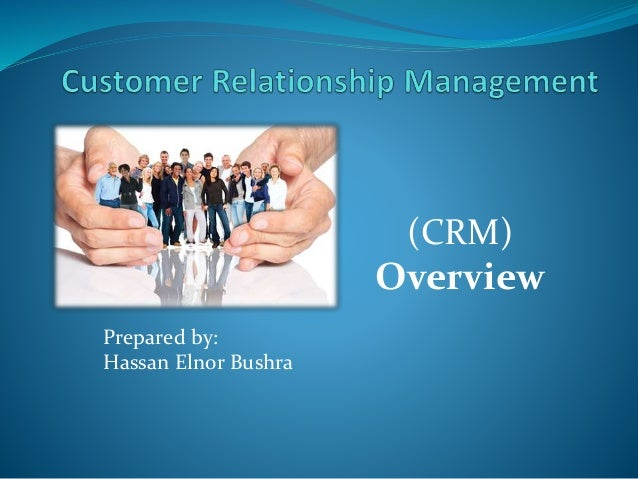 (CRM) Overview Prepared by: Hassan Elnor Bushra