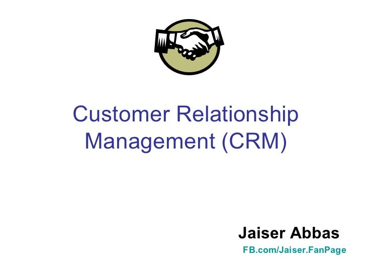 Customer Relationship Management (CRM)   Jaiser Abbas FB.com/Jaiser.FanPage