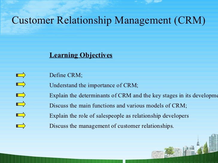 Customer Relationship Management (CRM) Learning Objectives Define CRM; Understand the importance of CRM; Explain the deter...