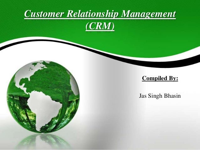 Customer Relationship Management (CRM) Compiled By: Jas Singh Bhasin