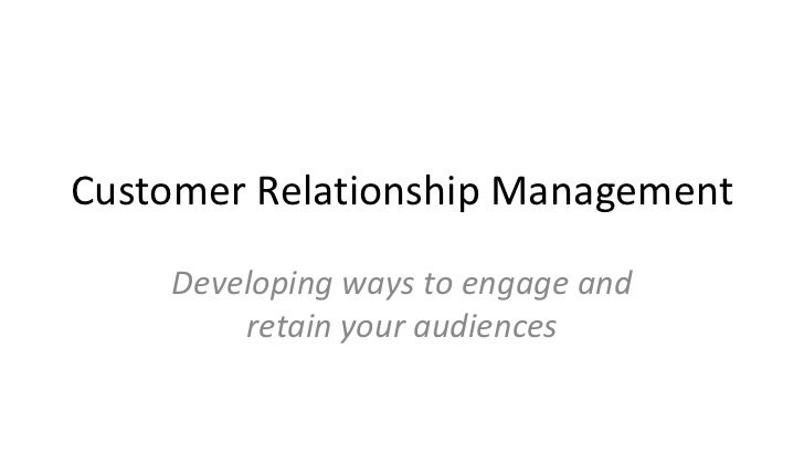 Customer Relationship Management    Developing ways to engage and        retain your audiences