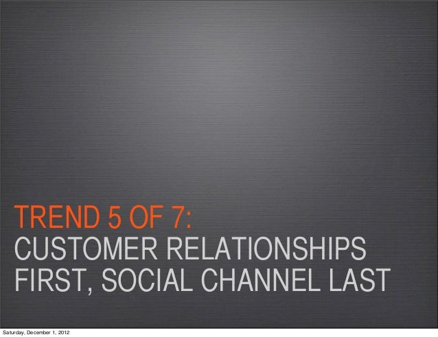 TREND 5 OF 7:    CUSTOMER RELATIONSHIPS    FIRST, SOCIAL CHANNEL LASTSaturday, December 1, 2012