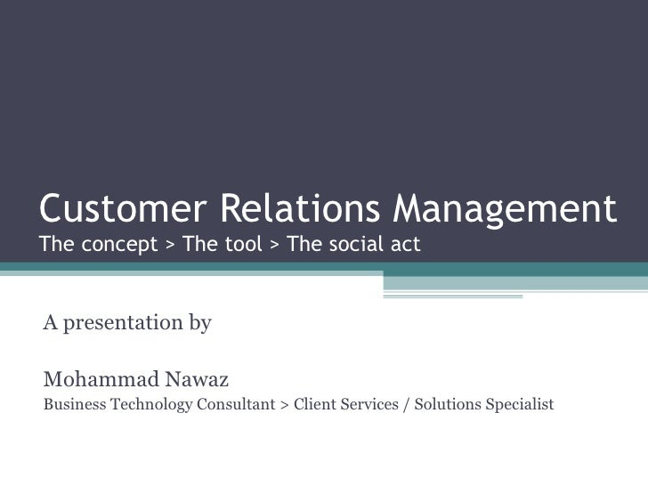Customer Relations Management The concept > The tool > The social act A presentation by Mohammad Nawaz Business Technology...