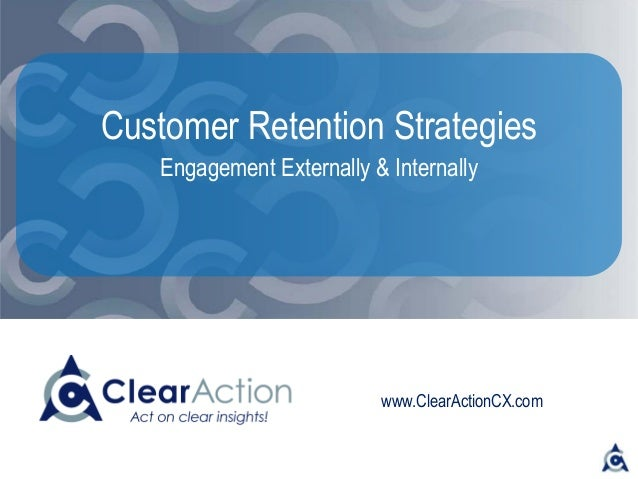 www.ClearActionCX.com Customer Retention Strategies Engagement Externally & Internally