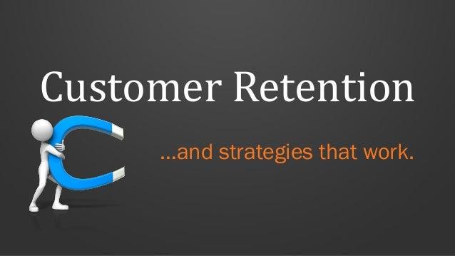 Customer Retention …and strategies that work.