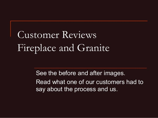 Customer Reviews Fireplace and Granite See the before and after images. Read what one of our customers had to say about th...