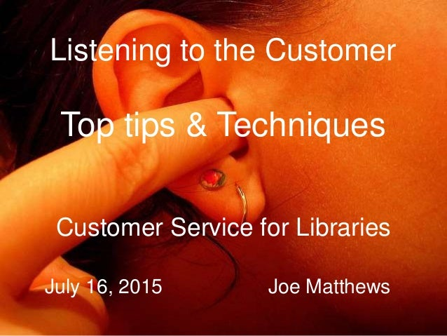 Listening to the Customer Top tips & Techniques Customer Service for Libraries July 16, 2015 Joe Matthews