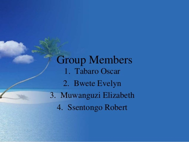 Group Members 1. Tabaro Oscar 2. Bwete Evelyn 3. Muwanguzi Elizabeth 4. Ssentongo Robert