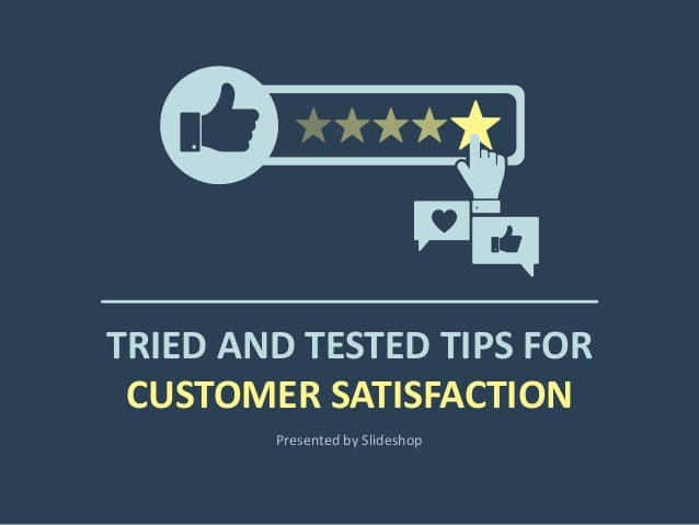 TRIED AND TESTED TIPS FOR CUSTOMER SATISFACTION Presented by Slideshop