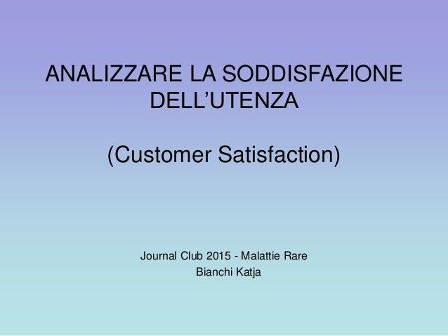 ANALIZZARE LA SODDISFAZIONE DELL'UTENZA (Customer Satisfaction) Journal Club 2015 - Malattie Rare Bianchi Katja