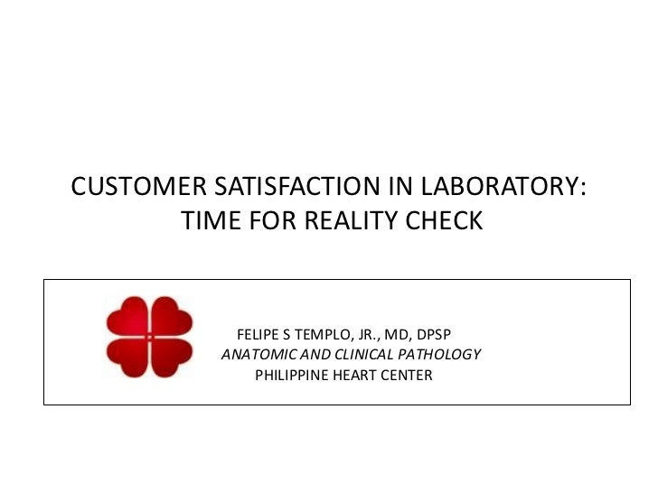 CUSTOMER SATISFACTION IN LABORATORY:      TIME FOR REALITY CHECK            FELIPE S TEMPLO, JR., MD, DPSP          ANATOM...