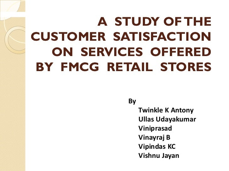 A STUDY OF THECUSTOMER SATISFACTION   ON SERVICES OFFERED BY FMCG RETAIL STORES           By                Twinkle K Anto...