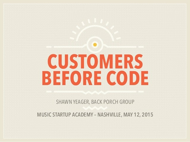CUSTOMERS BEFORE CODE SHAWN YEAGER, BACK PORCH GROUP MUSIC STARTUP ACADEMY – NASHVILLE, MAY 12, 2015