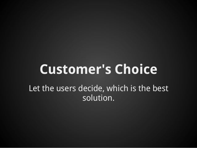 Customers ChoiceLet the users decide, which is the best               solution.