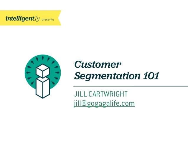 CustomerSegmentation 101JILL CARTWRIGHTjill@gogagalife.com