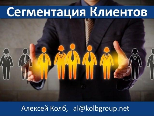 Сегментация Клиентов Алексей Колб, al@kolbgroup.net