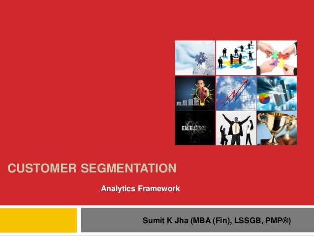 CUSTOMER SEGMENTATION Analytics Framework  Sumit K Jha (MBA (Fin), LSSGB, PMP®)