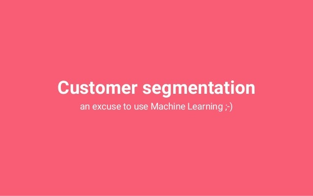 Customer segmentation an excuse to use Machine Learning ;-)