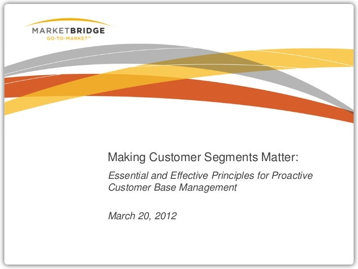 Making Customer Segments Matter:Essential and Effective Principles for ProactiveCustomer Base ManagementMarch 20, 2012