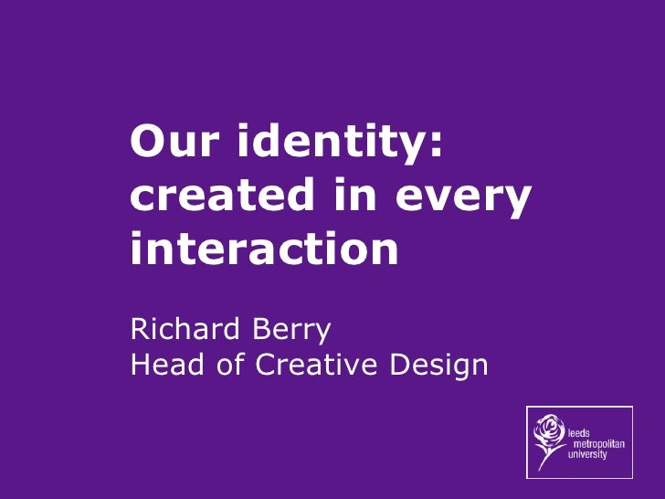 Our identity: created in every interaction Richard Berry Head of Creative Design