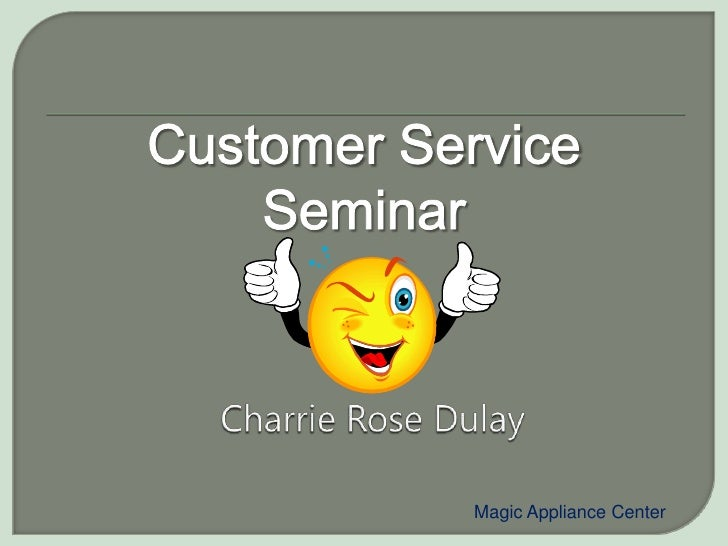 Customer Service Seminar<br />Charrie Rose Dulay<br />Magic Appliance Center<br />