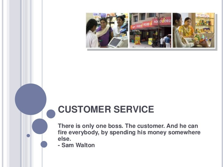 CUSTOMER SERVICEThere is only one boss. The customer. And he canfire everybody, by spending his money somewhereelse.- Sam ...