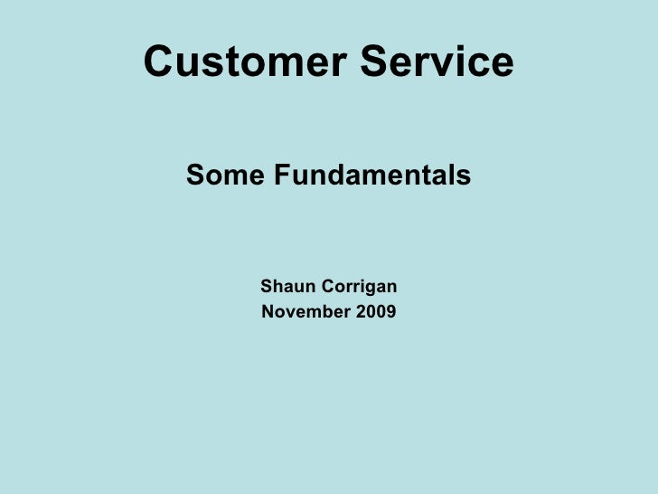 Customer Service <ul><li>Some Fundamentals </li></ul><ul><li>Shaun Corrigan </li></ul><ul><li>November 2009 </li></ul>