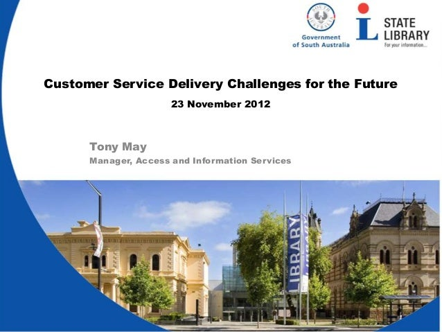 Customer Service Delivery Challenges for the Future                      23 November 2012      Tony May      Manager, Acce...