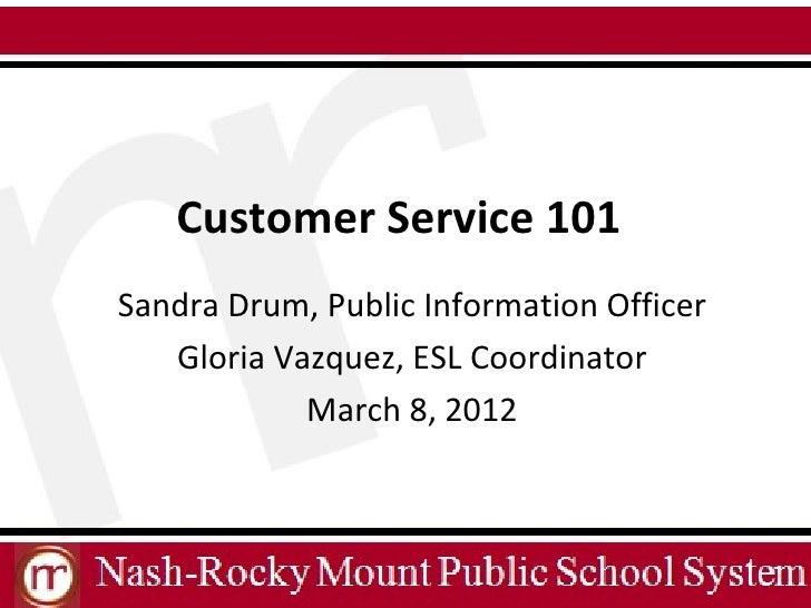 Customer Service 101Sandra Drum, Public Information Officer   Gloria Vazquez, ESL Coordinator            March 8, 2012