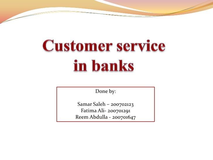 Customer Servicein Banks <br />Done by:<br />Samar Saleh – 200702123<br />Fatima Ali- 200701291<br />Reem Abdulla - 200701...