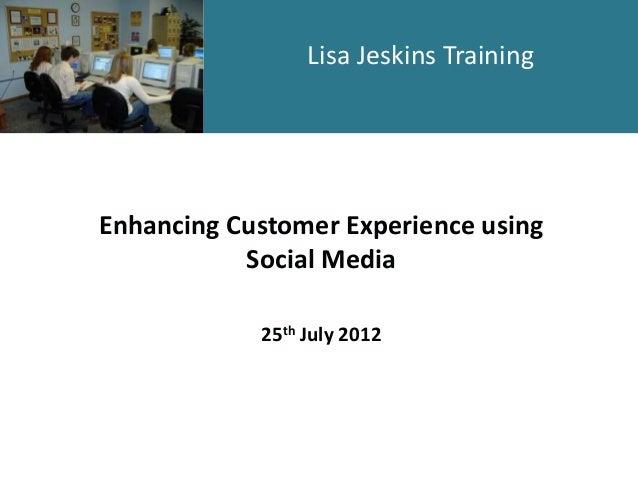 Lisa Jeskins Training  Enhancing Customer Experience using Social Media 25th July 2012