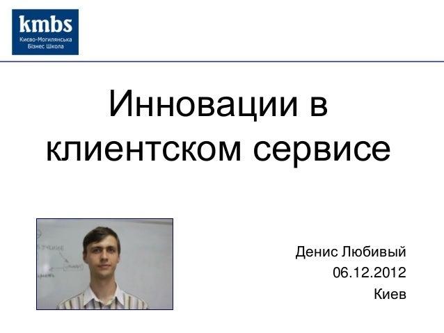 Инновации в клиентском сервисе Денис Любивый 06.12.2012 Киев