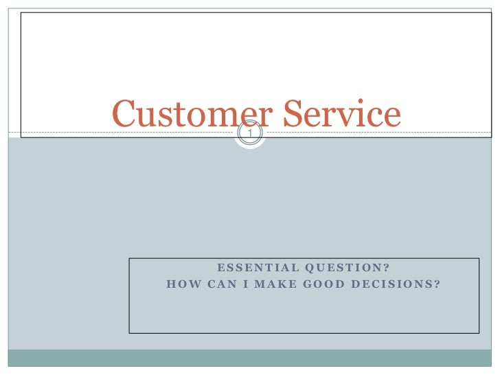 Customer Service           1        ESSENTIAL QUESTION?   HOW CAN I MAKE GOOD DECISIONS?