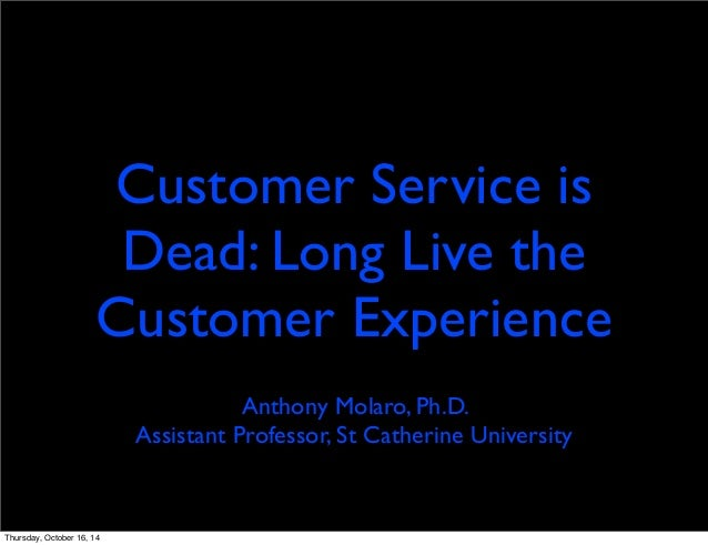 Customer Service is  Dead: Long Live the  Customer Experience  Anthony Molaro, Ph.D.  Assistant Professor, St Catherine Un...