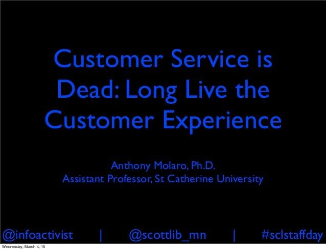 @infoactivist | @scottlib_mn | #sclstaffday Customer Service is Dead: Long Live the Customer Experience Anthony Molaro, Ph...