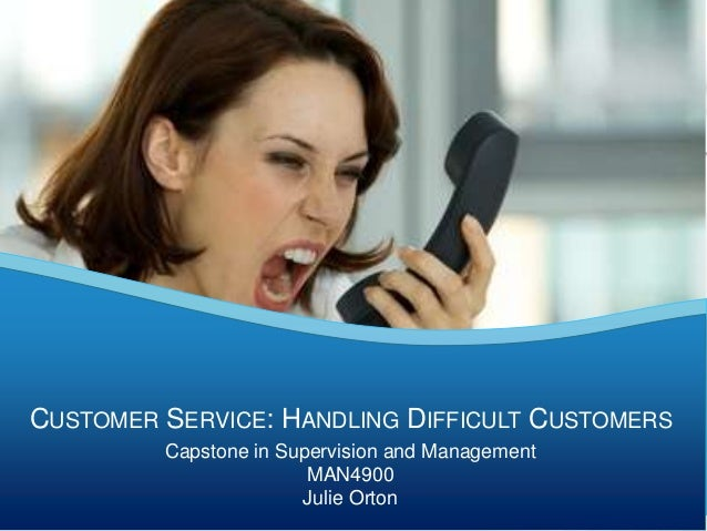 Capstone in Supervision and ManagementMAN4900Julie OrtonCUSTOMER SERVICE: HANDLING DIFFICULT CUSTOMERS