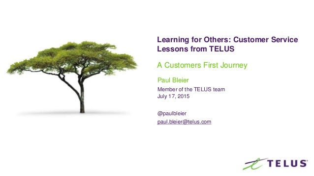 Learning for Others: Customer Service Lessons from TELUS A Customers First Journey Paul Bleier Member of the TELUS team Ju...