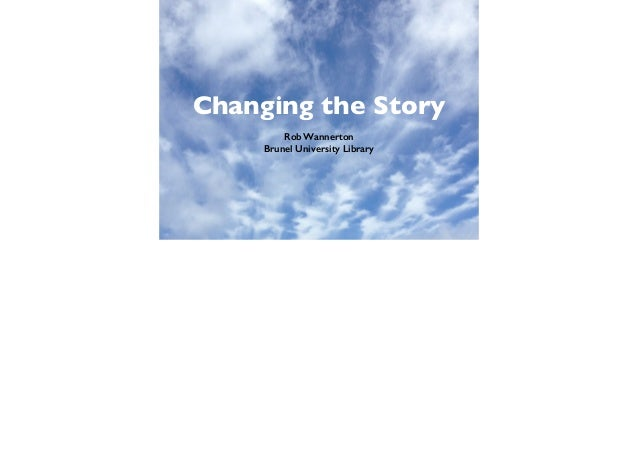 Changing the Story Rob Wannerton Brunel University Library
