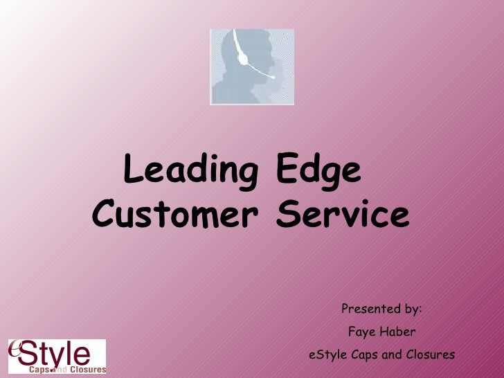 Leading Edge  Customer Service Presented by: Faye Haber eStyle Caps and Closures