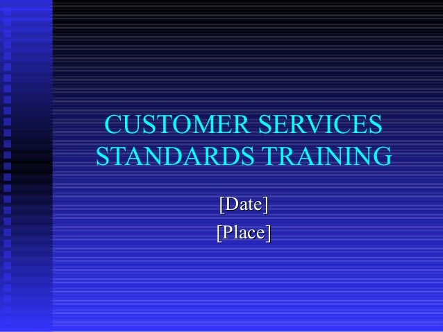 CUSTOMER SERVICES STANDARDS TRAINING [Date][Date] [Place][Place]