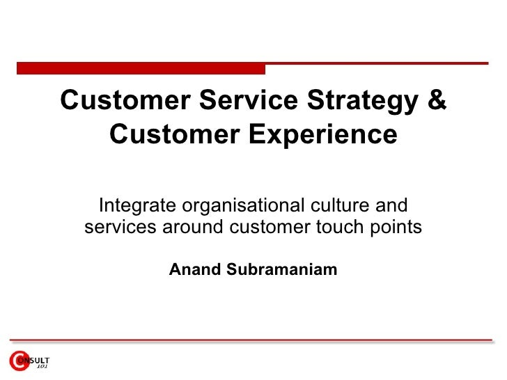 Customer Service Strategy & Customer Experience Integrate  organisational culture and services around customer   touch poi...