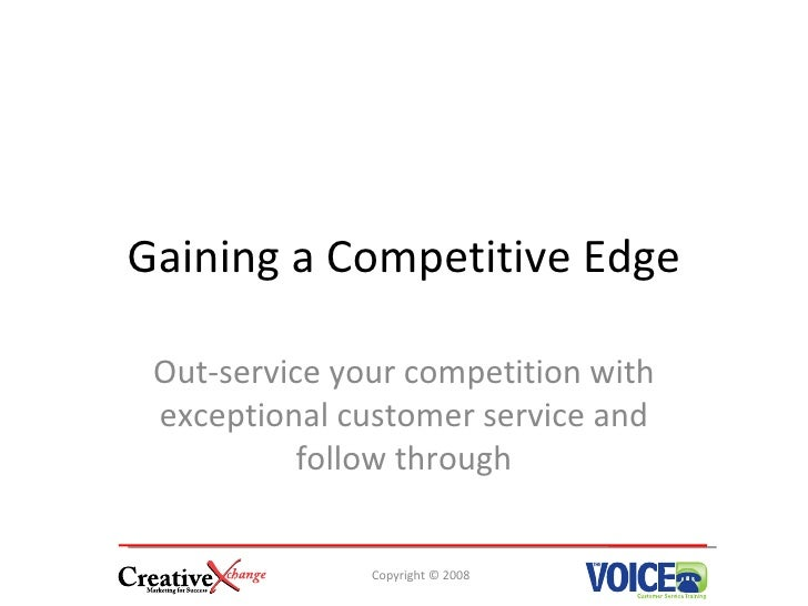 Gaining a Competitive Edge   Out-service your competition with  exceptional customer service and            follow through...