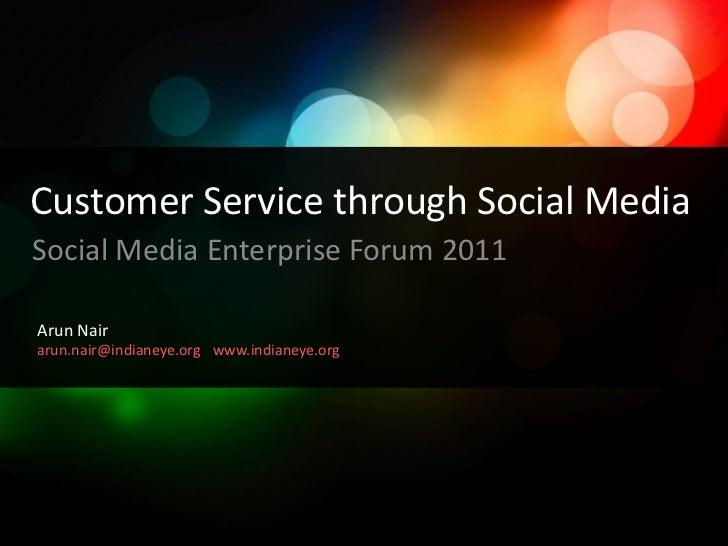Customer Service through Social Media<br />Social Media Enterprise Forum 2011<br />Arun Nair<br />arun.nair@indianeye.org<...