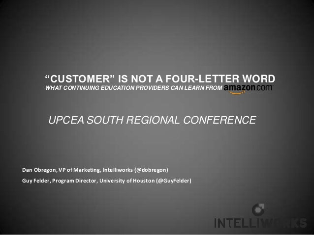 """""""CUSTOMER"""" IS NOT A FOUR-LETTER WORD        WHAT CONTINUING EDUCATION PROVIDERS CAN LEARN FROM         UPCEA SOUTH REGIONA..."""