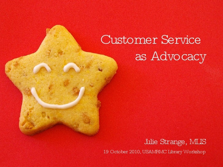Customer Service  as Advocacy <ul><li>Julie Strange, MLIS </li></ul>19 October 2010, USAMRMC Library Workshop
