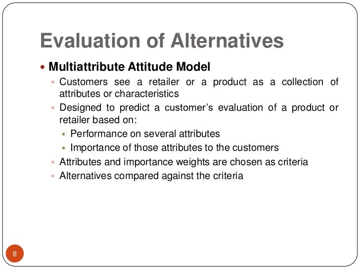 Evaluation of Alternatives<br />Multiattribute Attitude Model<br />Customers see a retailer or a product as a collection o...