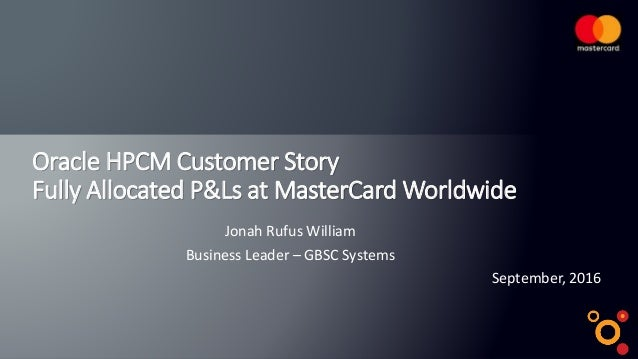 Oracle HPCM Customer Story Fully Allocated P&Ls at MasterCard Worldwide September, 2016 Jonah Rufus William Business Leade...