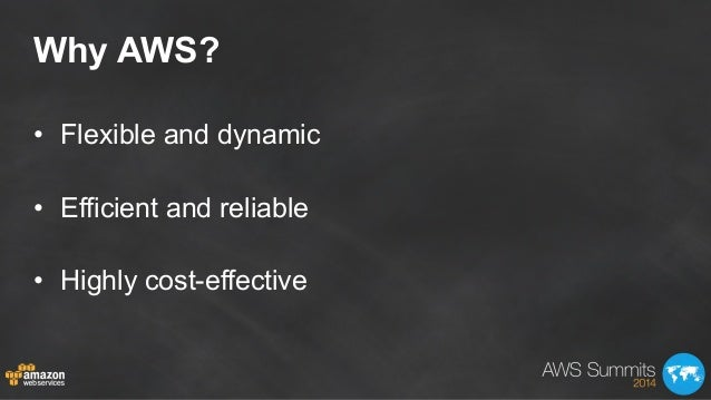 Why AWS? • Flexible and dynamic • Efficient and reliable • Highly cost-effective